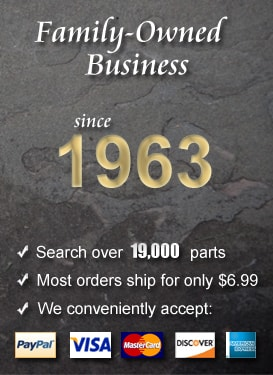 Family-Owned Business since 1963. Search over 19,000 parts. Most orders ship for only $6.99. We accept PayPal, Visa, Mastercard, Discover, and American Express.